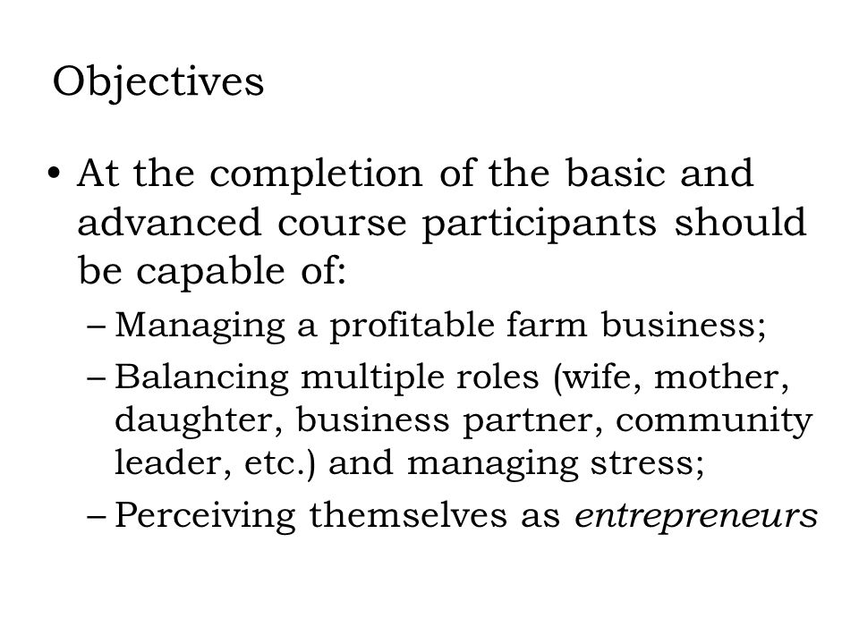 Objectives At the completion of the basic and advanced course participants should be capable of: –Managing a profitable farm business; –Balancing mult