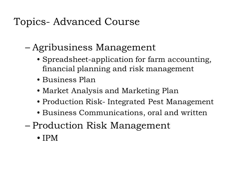 Topics- Advanced Course –Agribusiness Management Spreadsheet-application for farm accounting, financial planning and risk management Business Plan Market Analysis and Marketing Plan Production Risk- Integrated Pest Management Business Communications, oral and written –Production Risk Management IPM