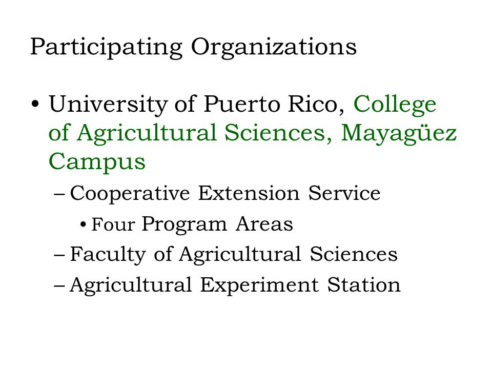 Participating Organizations University of Puerto Rico, College of Agricultural Sciences, Mayagüez Campus –Cooperative Extension Service Four Program Areas –Faculty of Agricultural Sciences –Agricultural Experiment Station