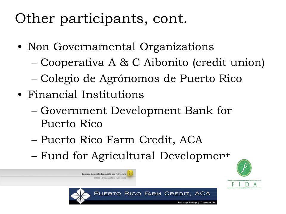 Other participants, cont. Non Governamental Organizations –Cooperativa A & C Aibonito (credit union) –Colegio de Agrónomos de Puerto Rico Financial In