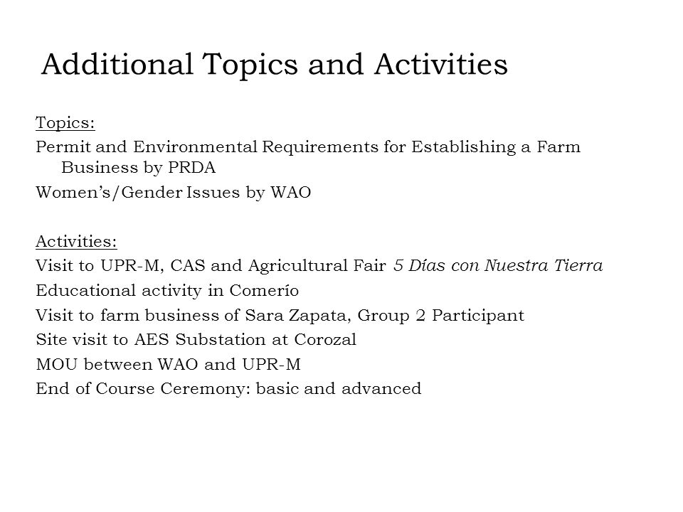 Additional Topics and Activities Topics: Permit and Environmental Requirements for Establishing a Farm Business by PRDA Womens/Gender Issues by WAO Activities: Visit to UPR-M, CAS and Agricultural Fair 5 Días con Nuestra Tierra Educational activity in Comerío Visit to farm business of Sara Zapata, Group 2 Participant Site visit to AES Substation at Corozal MOU between WAO and UPR-M End of Course Ceremony: basic and advanced
