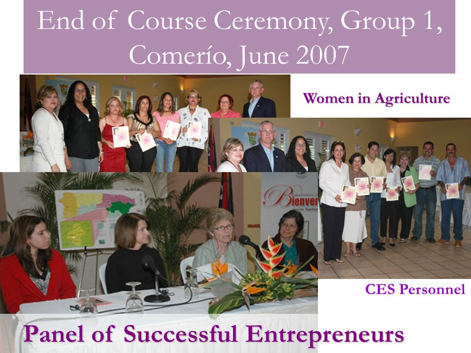 End of Course Ceremony, Group 1, Comerío, June 2007 Panel of Successful Entrepreneurs Women in Agriculture CES Personnel