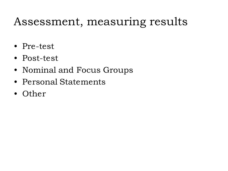 Assessment, measuring results Pre-test Post-test Nominal and Focus Groups Personal Statements Other