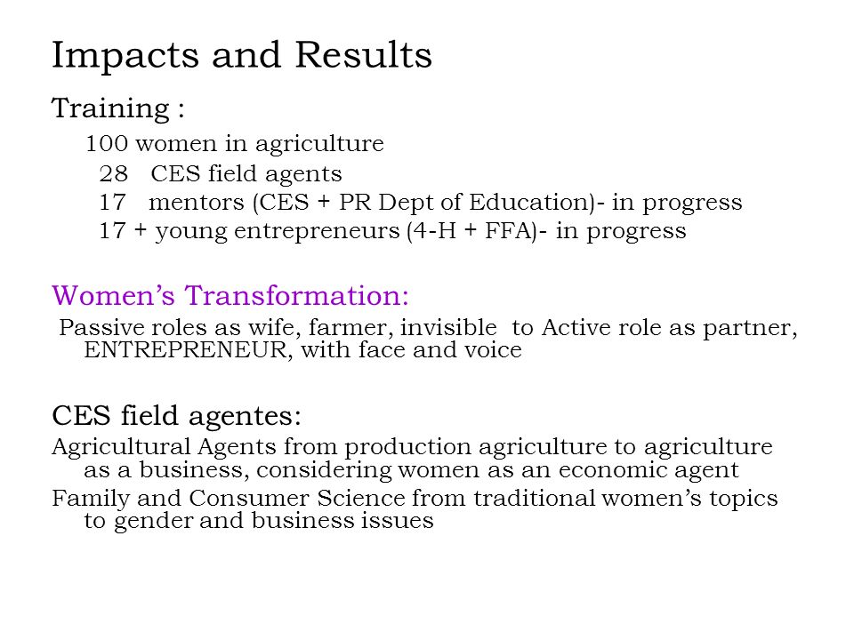 Impacts and Results Training : 100 women in agriculture 28 CES field agents 17 mentors (CES + PR Dept of Education)- in progress 17 + young entrepreneurs (4-H + FFA)- in progress Womens Transformation: Passive roles as wife, farmer, invisible to Active role as partner, ENTREPRENEUR, with face and voice CES field agentes: Agricultural Agents from production agriculture to agriculture as a business, considering women as an economic agent Family and Consumer Science from traditional womens topics to gender and business issues