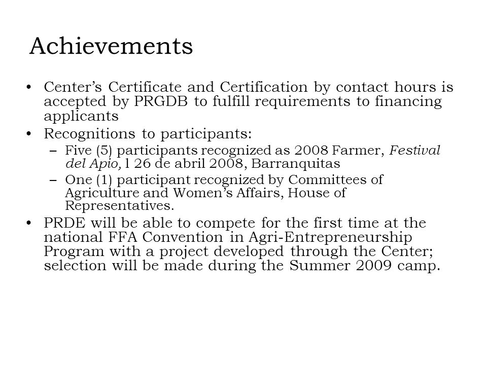 Achievements Centers Certificate and Certification by contact hours is accepted by PRGDB to fulfill requirements to financing applicants Recognitions to participants: –Five (5) participants recognized as 2008 Farmer, Festival del Apio, l 26 de abril 2008, Barranquitas –One (1) participant recognized by Committees of Agriculture and Womens Affairs, House of Representatives.