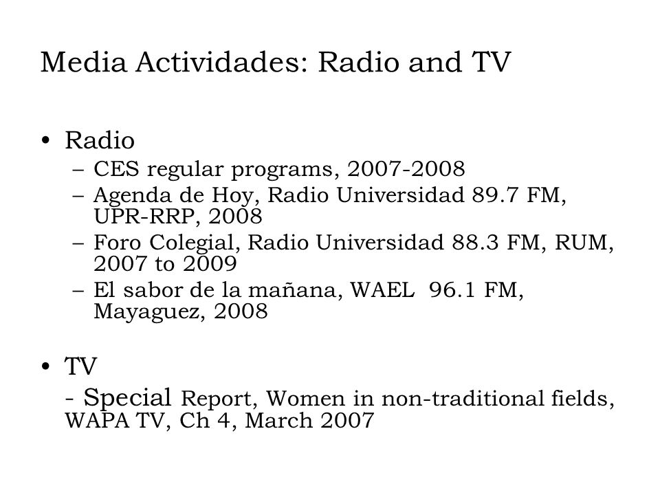 Media Actividades: Radio and TV Radio –CES regular programs, 2007-2008 –Agenda de Hoy, Radio Universidad 89.7 FM, UPR-RRP, 2008 –Foro Colegial, Radio Universidad 88.3 FM, RUM, 2007 to 2009 –El sabor de la mañana, WAEL 96.1 FM, Mayaguez, 2008 TV - Special Report, Women in non-traditional fields, WAPA TV, Ch 4, March 2007