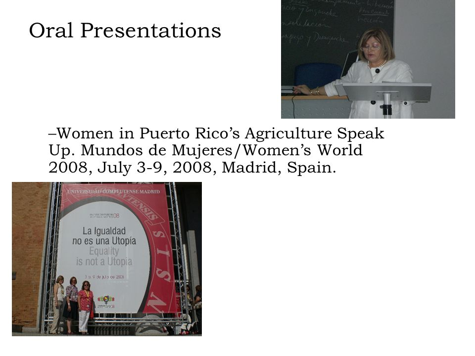 Oral Presentations –Women in Puerto Ricos Agriculture Speak Up. Mundos de Mujeres/Womens World 2008, July 3-9, 2008, Madrid, Spain.