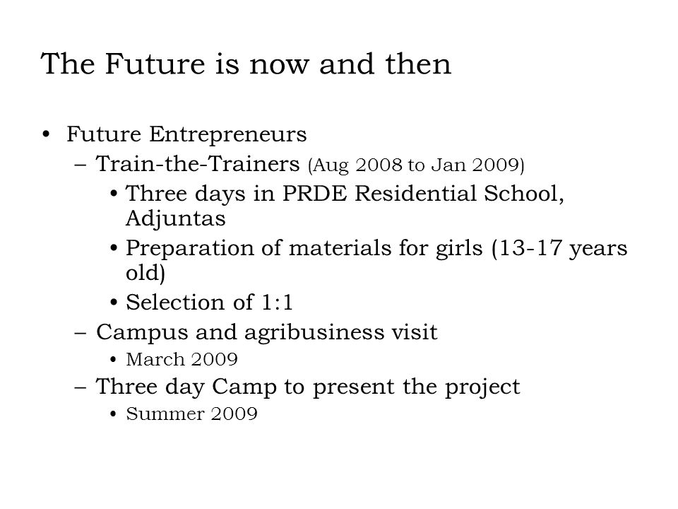 The Future is now and then Future Entrepreneurs –Train-the-Trainers (Aug 2008 to Jan 2009) Three days in PRDE Residential School, Adjuntas Preparation of materials for girls (13-17 years old) Selection of 1:1 –Campus and agribusiness visit March 2009 –Three day Camp to present the project Summer 2009