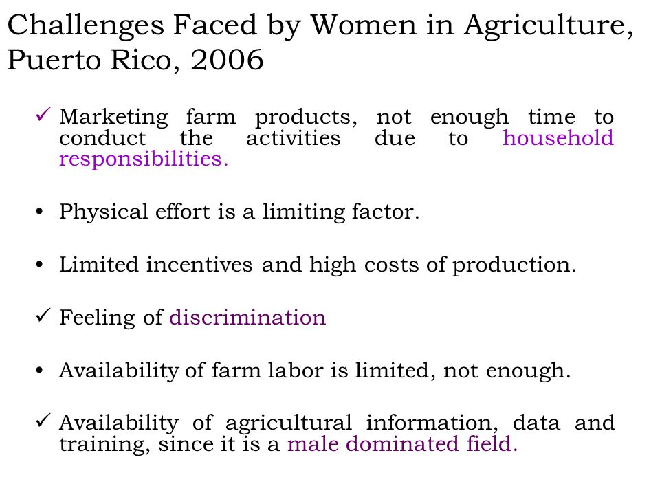 Challenges Faced by Women in Agriculture, Puerto Rico, 2006 Marketing farm products, not enough time to conduct the activities due to household responsibilities.