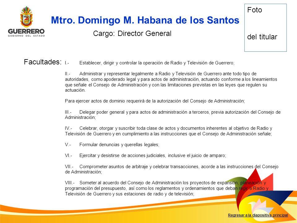 Mtro. Domingo M. Habana de los Santos Facultades: Regresar a la diapositiva principal Cargo: Director General I.-Establecer, dirigir y controlar la op