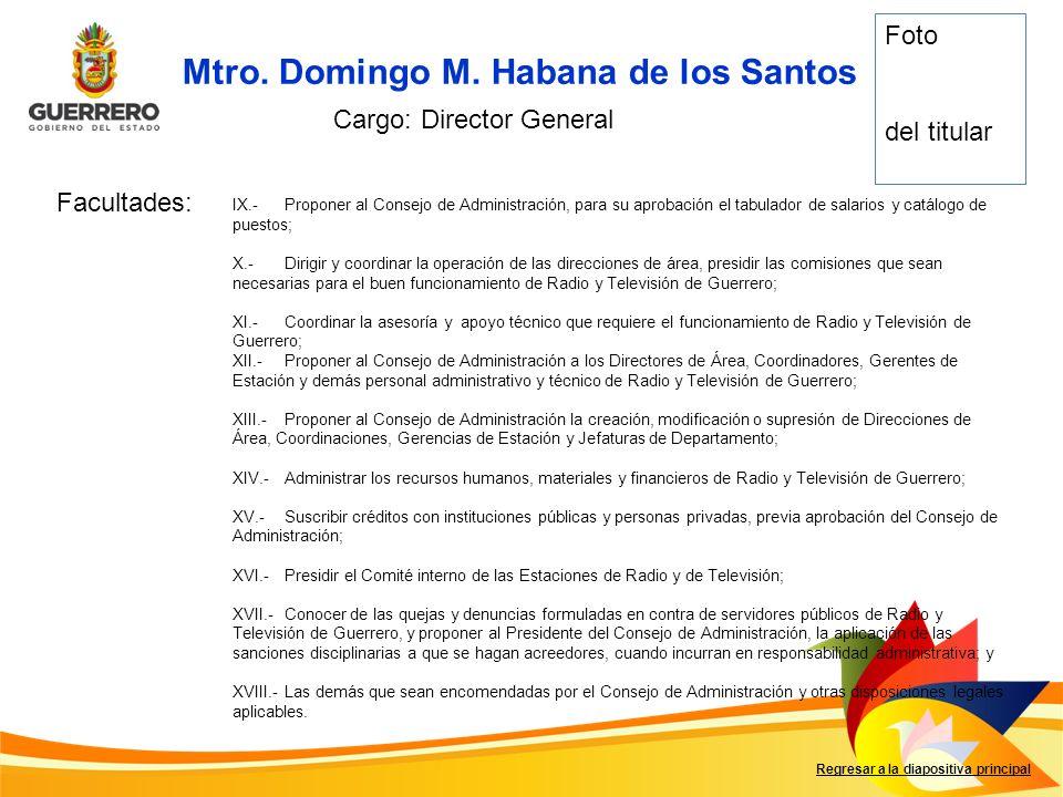 Mtro. Domingo M. Habana de los Santos Facultades: Regresar a la diapositiva principal Cargo: Director General IX.-Proponer al Consejo de Administració