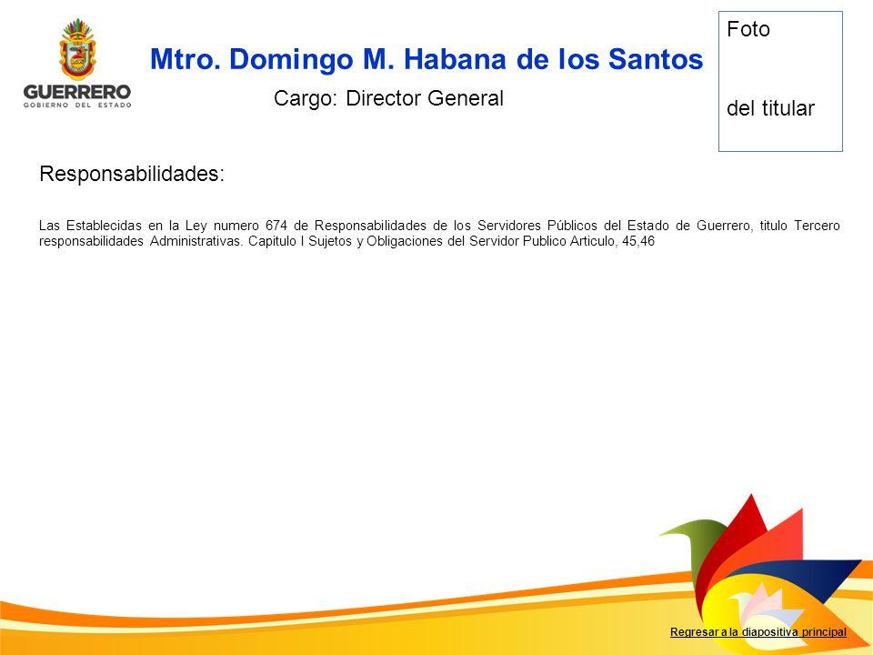 Mtro. Domingo M. Habana de los Santos Regresar a la diapositiva principal Cargo: Director General Foto del titular Responsabilidades: Las Establecidas