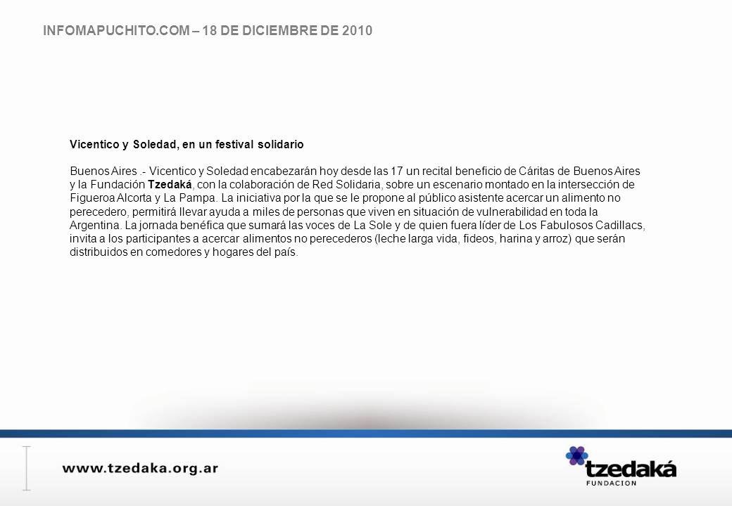 INFOMAPUCHITO.COM – 18 DE DICIEMBRE DE 2010 Vicentico y Soledad, en un festival solidario Buenos Aires.- Vicentico y Soledad encabezarán hoy desde las 17 un recital beneficio de Cáritas de Buenos Aires y la Fundación Tzedaká, con la colaboración de Red Solidaria, sobre un escenario montado en la intersección de Figueroa Alcorta y La Pampa.