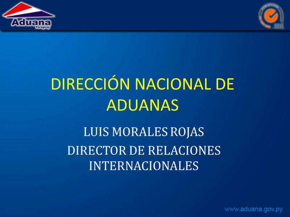 DIRECCIÓN NACIONAL DE ADUANAS LUIS MORALES ROJAS DIRECTOR DE RELACIONES INTERNACIONALES