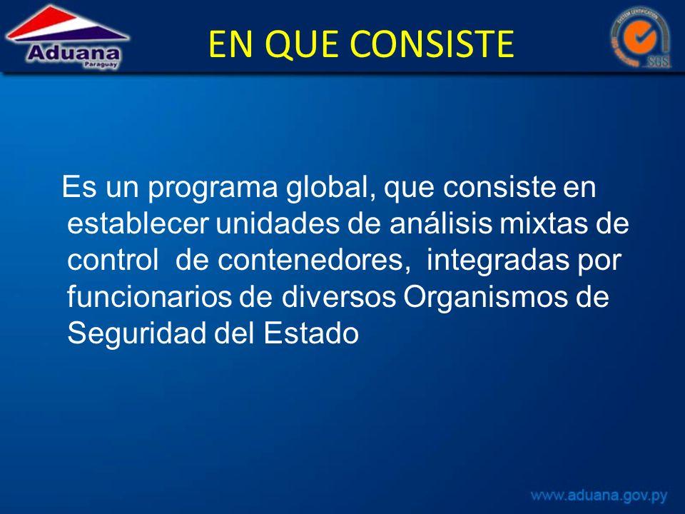 EN QUE CONSISTE Es un programa global, que consiste en establecer unidades de análisis mixtas de control de contenedores, integradas por funcionarios de diversos Organismos de Seguridad del Estado