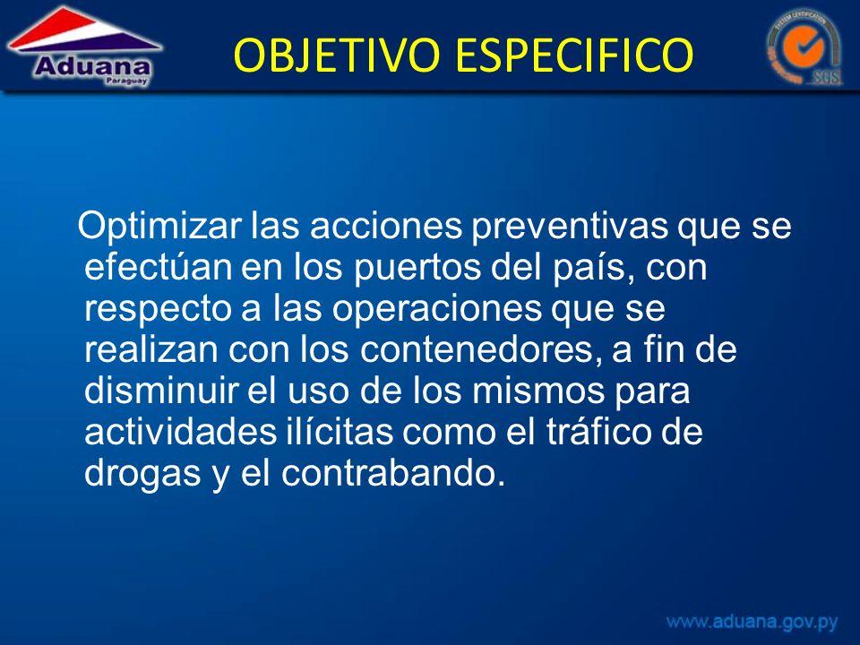 OBJETIVO ESPECIFICO Optimizar las acciones preventivas que se efectúan en los puertos del país, con respecto a las operaciones que se realizan con los contenedores, a fin de disminuir el uso de los mismos para actividades ilícitas como el tráfico de drogas y el contrabando.