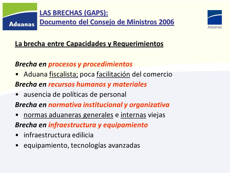 LAS BRECHAS (GAPS): Documento del Consejo de Ministros 2006 La brecha entre Capacidades y Requerimientos Brecha en procesos y procedimientos Aduana fi