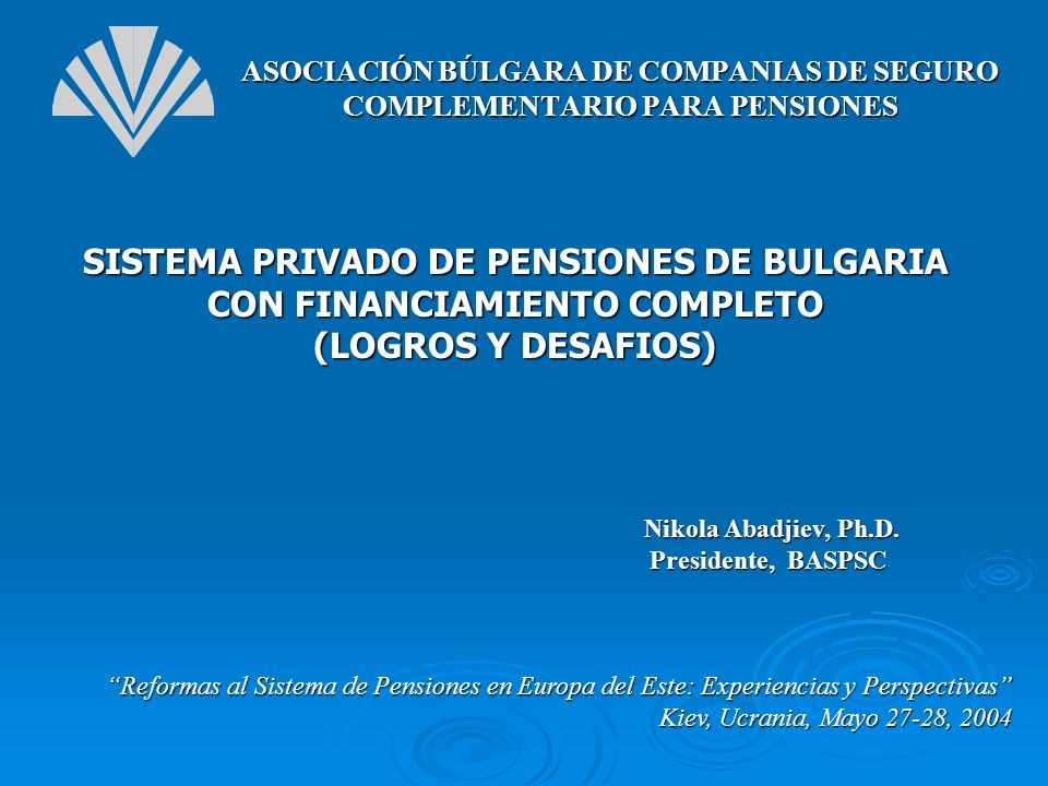 SISTEMA PRIVADO DE PENSIONES DE BULGARIA CON FINANCIAMIENTO COMPLETO (LOGROS Y DESAFIOS) Reformas al Sistema de Pensiones en Europa del Este: Experien
