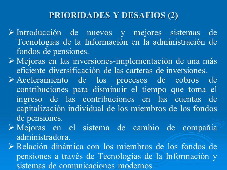 PRIORIDADES Y DESAFIOS (2) Introducción de nuevos y mejores sistemas de Tecnologías de la Información en la administración de fondos de pensiones. Mej