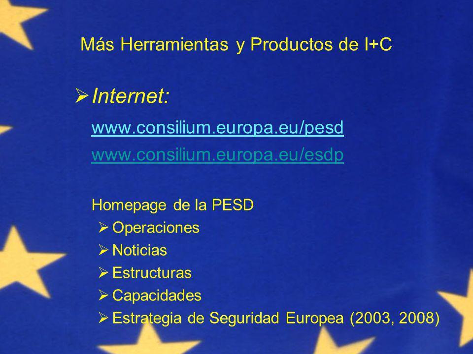 Más Herramientas y Productos de I+C Internet: www.consilium.europa.eu/pesd www.consilium.europa.eu/esdp Homepage de la PESD Operaciones Noticias Estructuras Capacidades Estrategia de Seguridad Europea (2003, 2008)