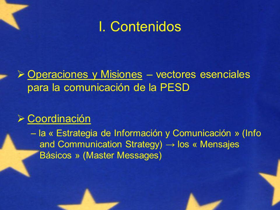 I. Contenidos Operaciones y Misiones – vectores esenciales para la comunicación de la PESD Coordinación – la « Estrategia de Información y Comunicació