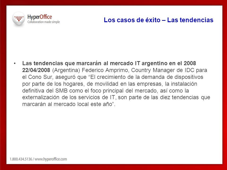 Los casos de éxito – Las tendencias Las tendencias que marcarán al mercado IT argentino en el 2008 22/04/2008 (Argentina) Federico Amprimo, Country Manager de IDC para el Cono Sur, aseguró que El crecimiento de la demanda de dispositivos por parte de los hogares, de movilidad en las empresas, la instalación definitiva del SMB como el foco principal del mercado, así como la externalización de los servicios de IT, son parte de las diez tendencias que marcarán al mercado local este año.