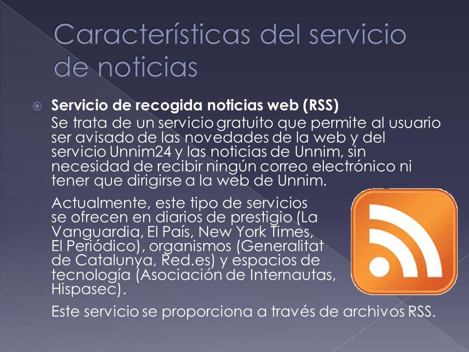 Servicio de recogida noticias web (RSS) Se trata de un servicio gratuito que permite al usuario ser avisado de las novedades de la web y del servicio Unnim24 y las noticias de Unnim, sin necesidad de recibir ningún correo electrónico ni tener que dirigirse a la web de Unnim.