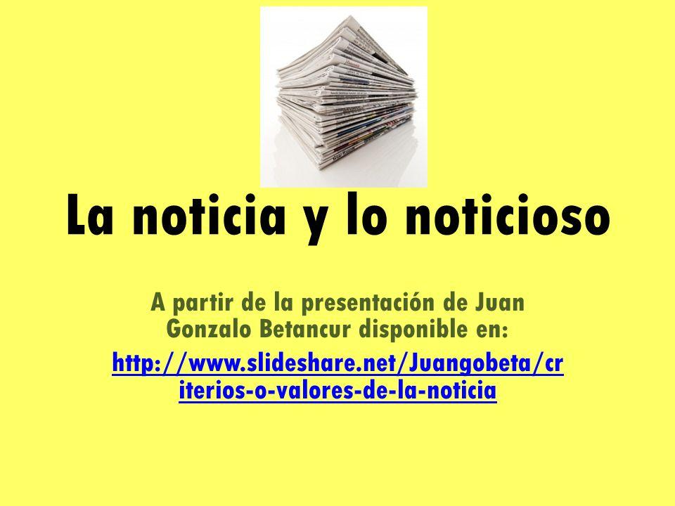 La noticia y lo noticioso A partir de la presentación de Juan Gonzalo Betancur disponible en: http://www.slideshare.net/Juangobeta/cr iterios-o-valores-de-la-noticia