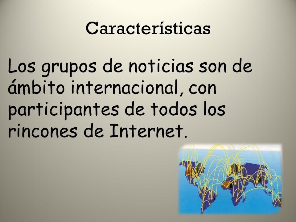 Características Los grupos de noticias son de ámbito internacional, con participantes de todos los rincones de Internet.