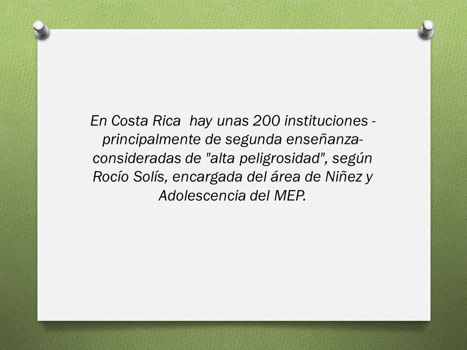 En Costa Rica hay unas 200 instituciones - principalmente de segunda enseñanza- consideradas de alta peligrosidad , según Rocío Solís, encargada del área de Niñez y Adolescencia del MEP.