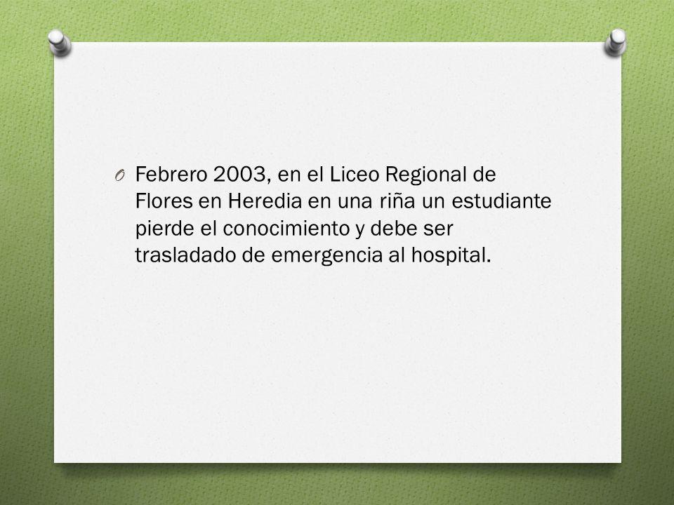 O Febrero 2003, en el Liceo Regional de Flores en Heredia en una riña un estudiante pierde el conocimiento y debe ser trasladado de emergencia al hospital.