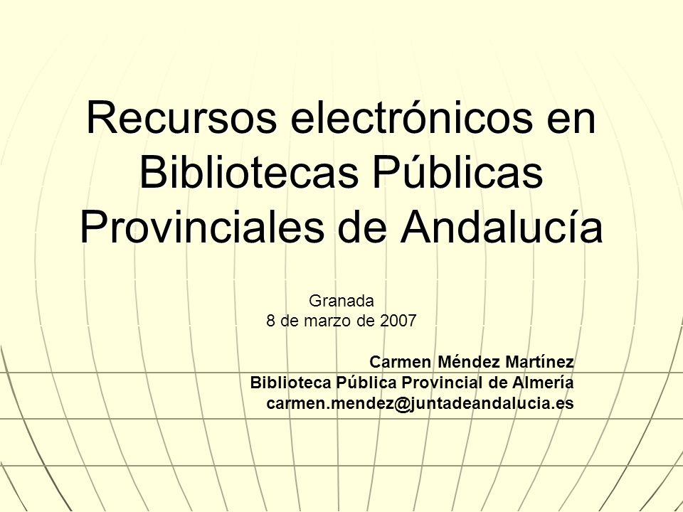 Recursos electrónicos en Bibliotecas Públicas Provinciales de Andalucía Granada 8 de marzo de 2007 Carmen Méndez Martínez Biblioteca Pública Provincia