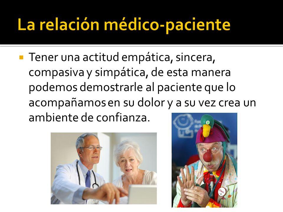 Tener una actitud empática, sincera, compasiva y simpática, de esta manera podemos demostrarle al paciente que lo acompañamos en su dolor y a su vez c
