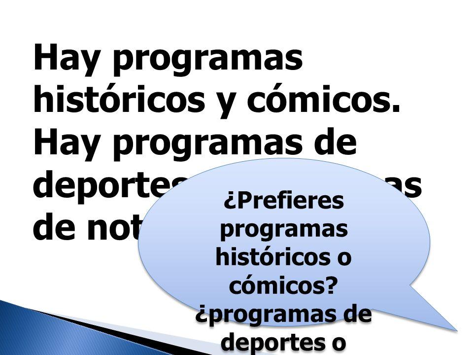 Hay programas históricos y cómicos. Hay programas de deportes y programas de noticias. ¿Prefieres programas históricos o cómicos? ¿programas de deport
