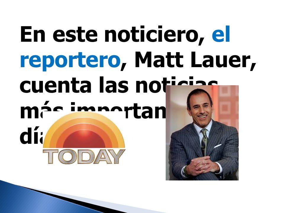 En este noticiero, el reportero, Matt Lauer, cuenta las noticias más importantes del día.