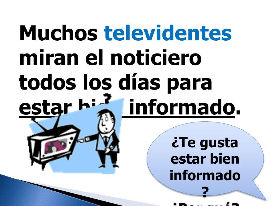 Muchos televidentes miran el noticiero todos los días para estar bien informado. ¿Te gusta estar bien informado ? ¿Por qué? ¿Te gusta estar bien infor