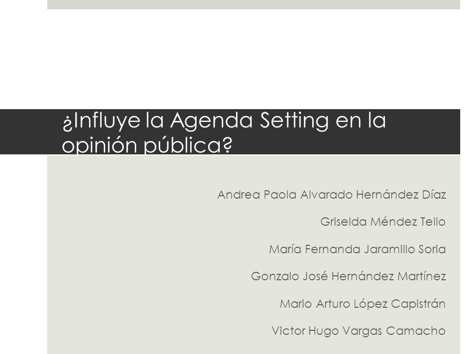 ¿Influye la Agenda Setting en la opinión pública? Andrea Paola Alvarado Hernández Díaz Griselda Méndez Tello María Fernanda Jaramillo Soria Gonzalo Jo