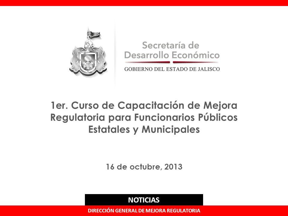 1er. Curso de Capacitación de Mejora Regulatoria para Funcionarios Públicos Estatales y Municipales 16 de octubre, 2013 DIRECCIÓN GENERAL DE MEJORA RE