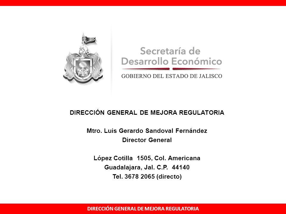 DIRECCIÓN GENERAL DE MEJORA REGULATORIA Mtro. Luis Gerardo Sandoval Fernández Director General López Cotilla 1505, Col. Americana Guadalajara, Jal. C.