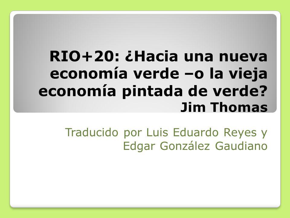 RIO+20: ¿Hacia una nueva economía verde –o la vieja economía pintada de verde? Jim Thomas Traducido por Luis Eduardo Reyes y Edgar González Gaudiano