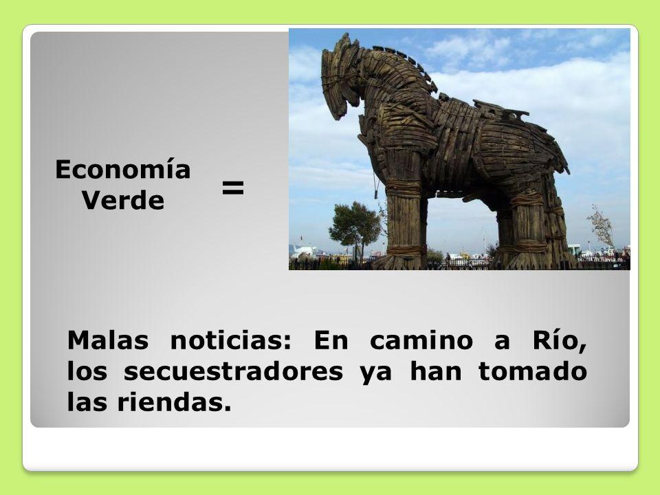 Economía Verde = Malas noticias: En camino a Río, los secuestradores ya han tomado las riendas.