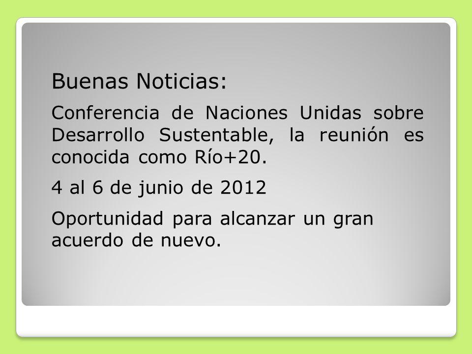 Buenas Noticias: Conferencia de Naciones Unidas sobre Desarrollo Sustentable, la reunión es conocida como Río+20. 4 al 6 de junio de 2012 Oportunidad