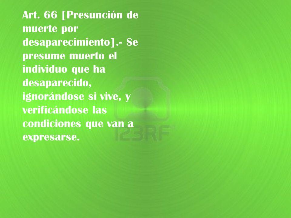Art. 66 [Presunción de muerte por desaparecimiento].- Se presume muerto el individuo que ha desaparecido, ignorándose si vive, y verificándose las con