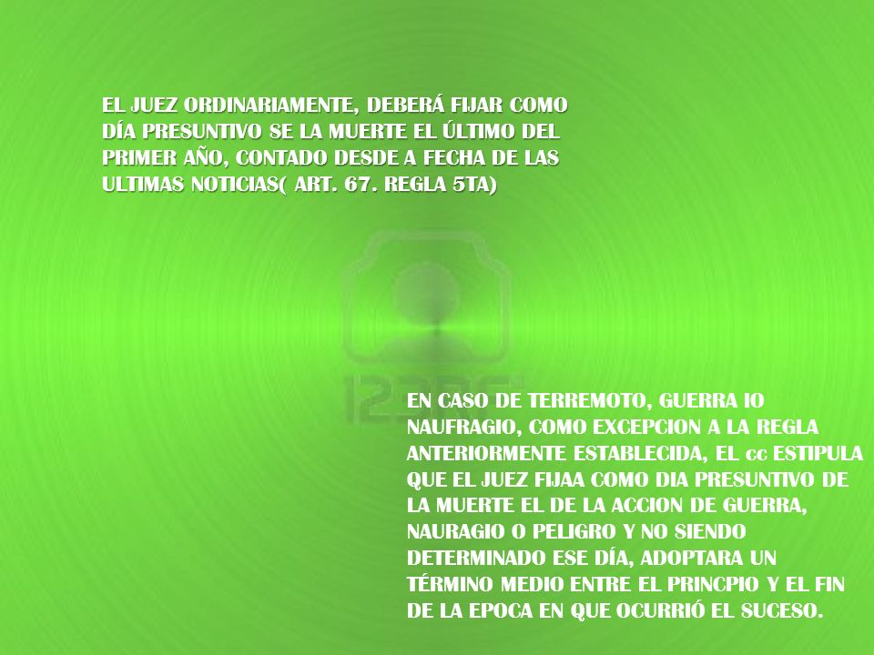EL JUEZ ORDINARIAMENTE, DEBERÁ FIJAR COMO DÍA PRESUNTIVO SE LA MUERTE EL ÚLTIMO DEL PRIMER AÑO, CONTADO DESDE A FECHA DE LAS ULTIMAS NOTICIAS( ART. 67