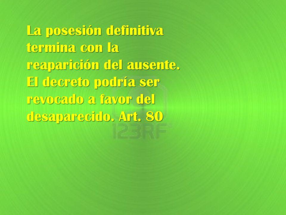 La posesión definitiva termina con la reaparición del ausente. El decreto podría ser revocado a favor del desaparecido. Art. 80