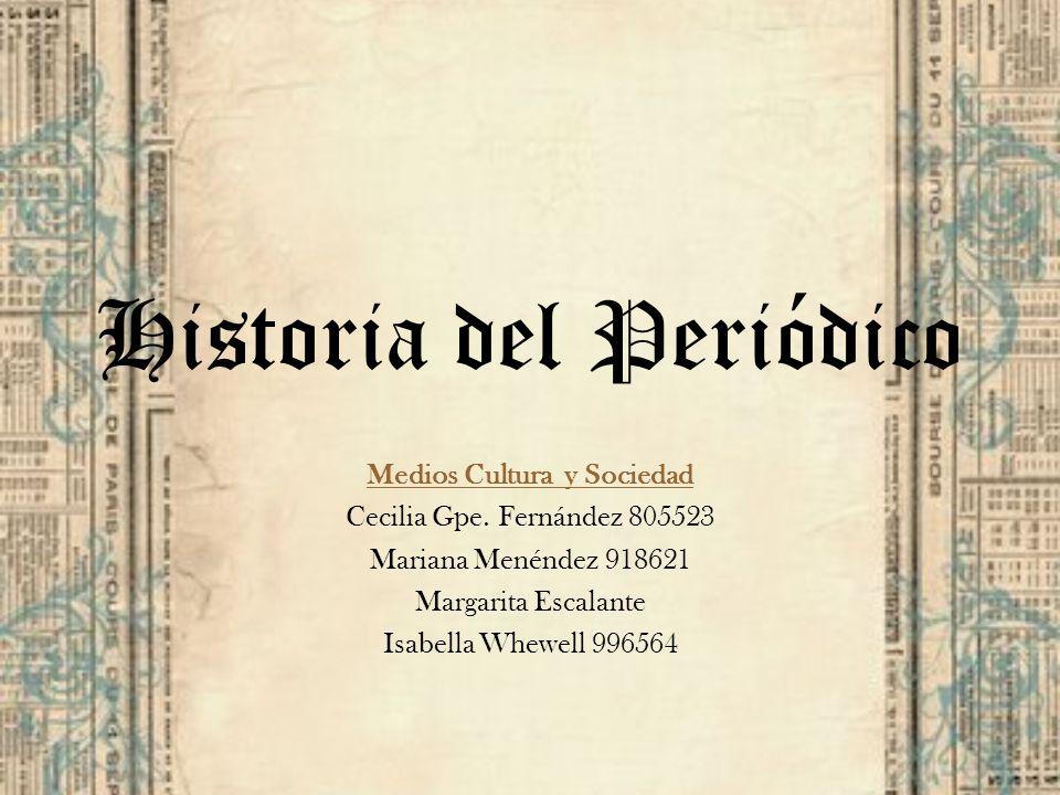 Historia del Periódico Medios Cultura y Sociedad Cecilia Gpe. Fernández 805523 Mariana Menéndez 918621 Margarita Escalante Isabella Whewell 996564