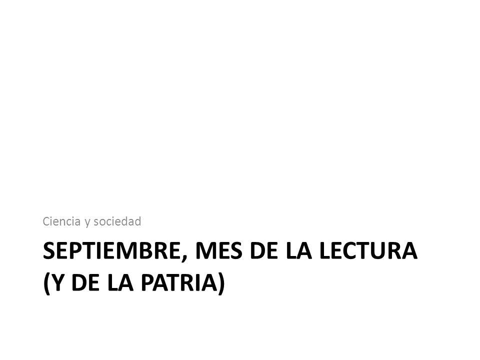 SEPTIEMBRE, MES DE LA LECTURA (Y DE LA PATRIA) Ciencia y sociedad