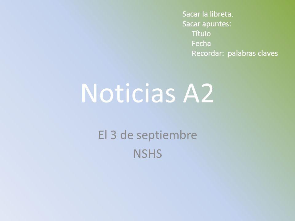 Noticias A2 El 3 de septiembre NSHS Sacar la libreta. Sacar apuntes: Título Fecha Recordar: palabras claves