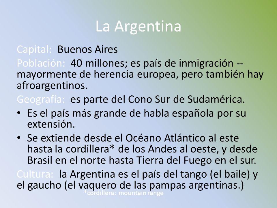 La Argentina Capital: Buenos Aires Población: 40 millones; es país de inmigración -- mayormente de herencia europea, pero también hay afroargentinos.