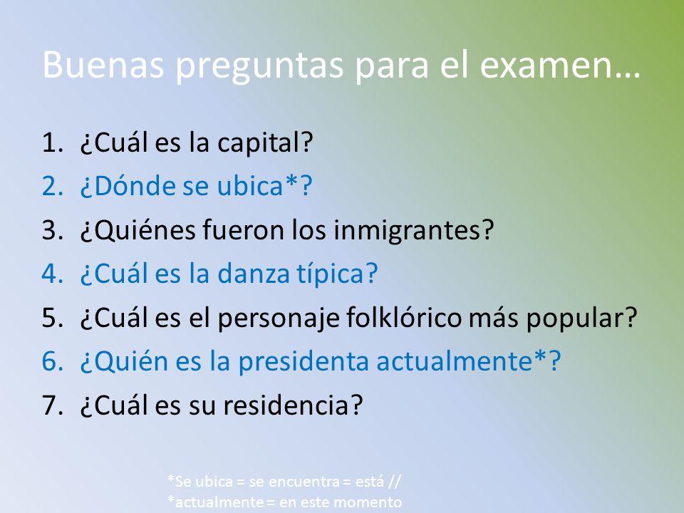 Buenas preguntas para el examen… 1.¿Cuál es la capital? 2.¿Dónde se ubica*? 3.¿Quiénes fueron los inmigrantes? 4.¿Cuál es la danza típica? 5.¿Cuál es